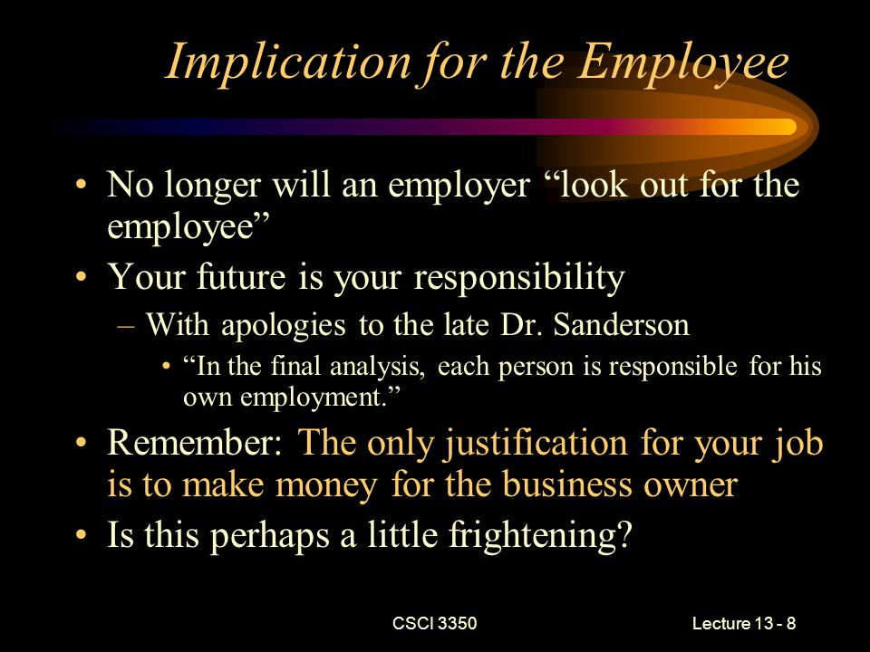 CSCI 3350Lecture 13 - 8 Implication for the Employee No longer will an employer look out for the employee Your future is your responsibility –With apologies to the late Dr.