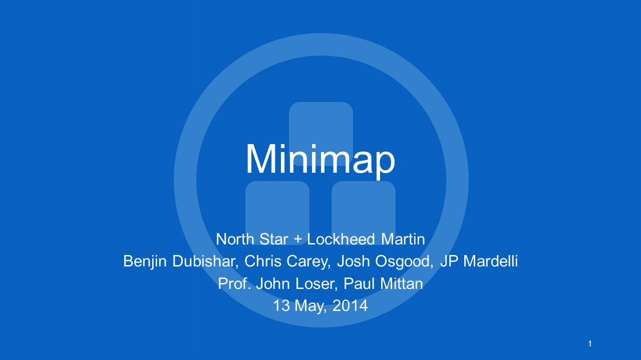 Minimap North Star + Lockheed Martin Benjin Dubishar, Chris Carey, Josh Osgood, JP Mardelli Prof. John Loser, Paul Mittan 13 May, 2014 1