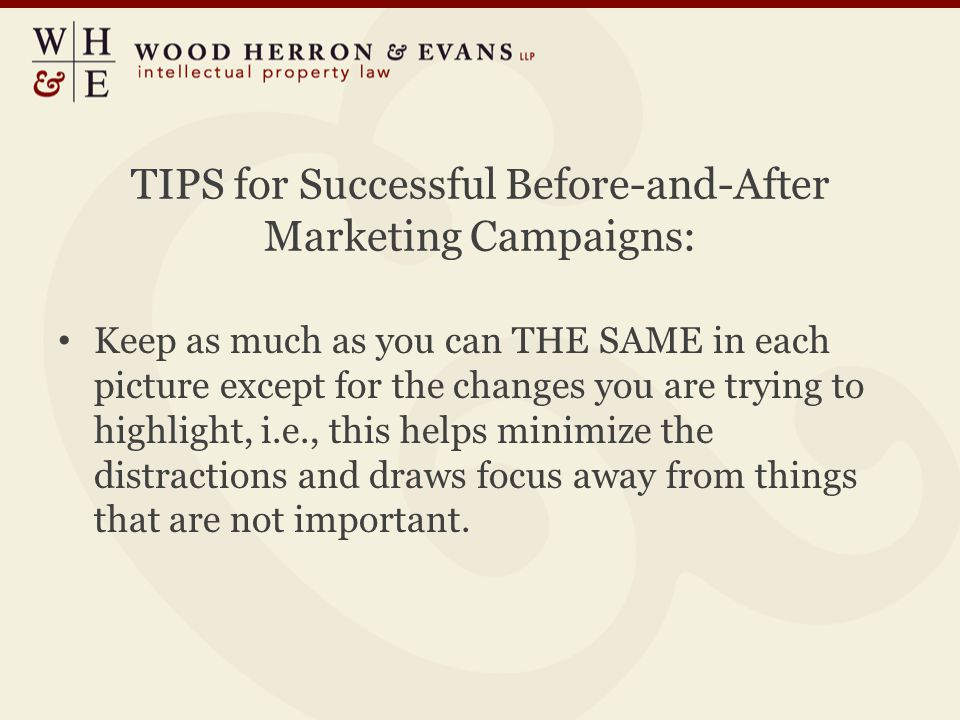 TIPS for Successful Before-and-After Marketing Campaigns: Keep as much as you can THE SAME in each picture except for the changes you are trying to highlight, i.e., this helps minimize the distractions and draws focus away from things that are not important.