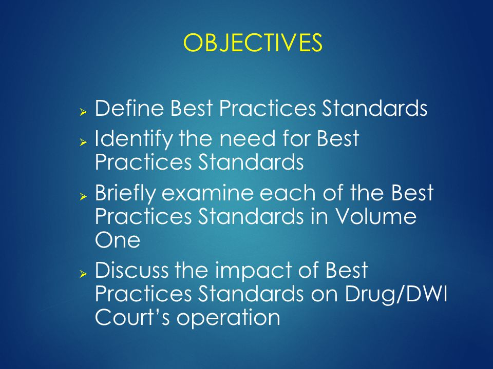 OBJECTIVES  Define Best Practices Standards  Identify the need for Best Practices Standards  Briefly examine each of the Best Practices Standards in Volume One  Discuss the impact of Best Practices Standards on Drug/DWI Court's operation