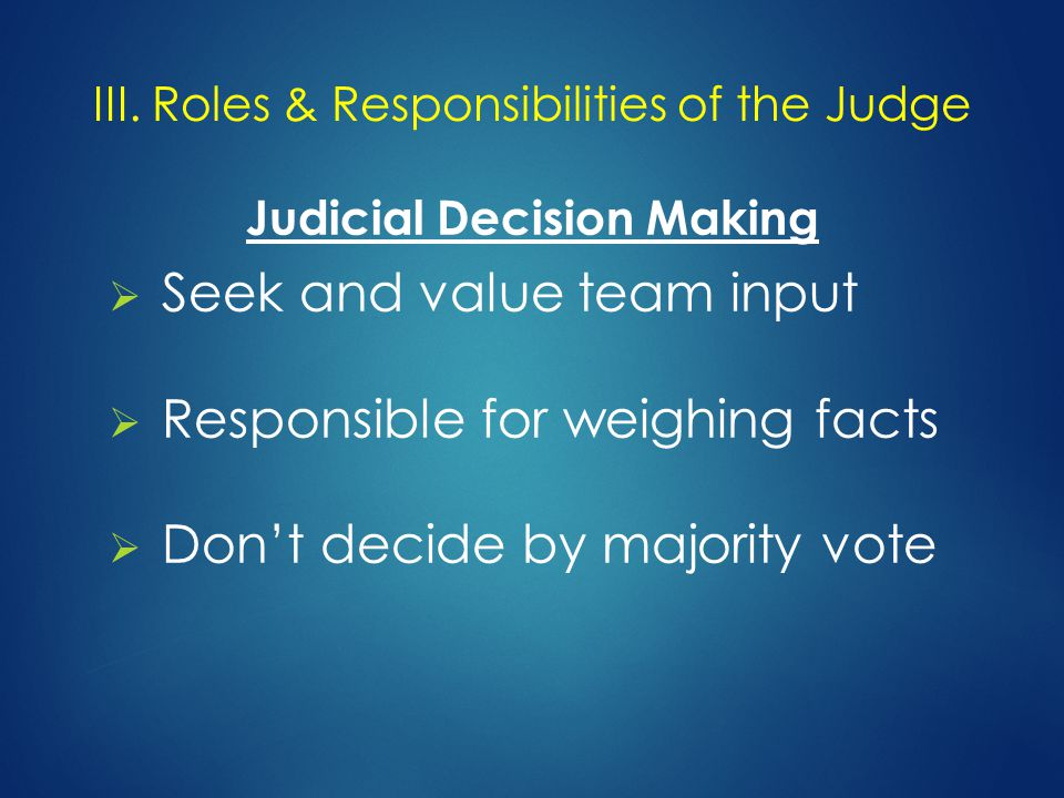 Judicial Decision Making  Seek and value team input  Responsible for weighing facts  Don't decide by majority vote III.