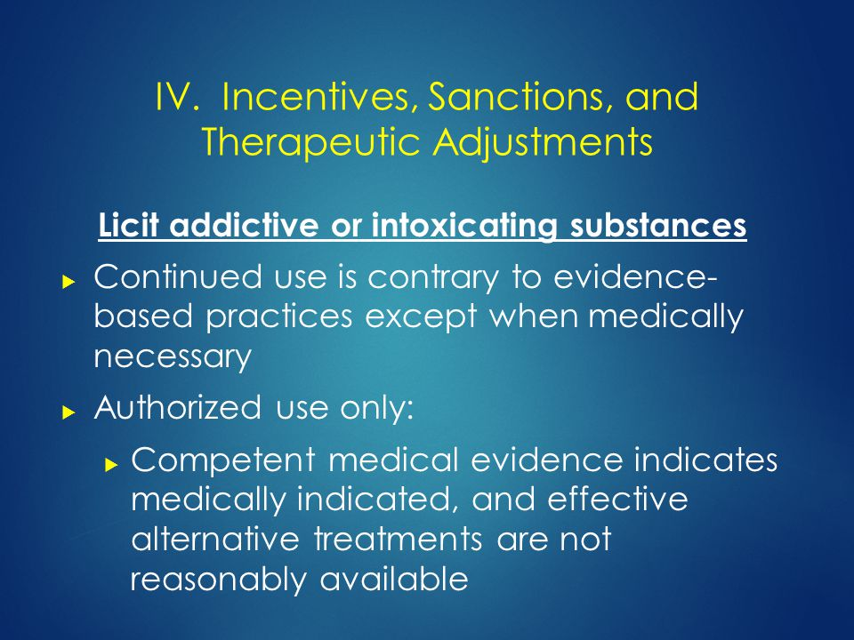 Licit addictive or intoxicating substances  Continued use is contrary to evidence- based practices except when medically necessary  Authorized use only:  Competent medical evidence indicates medically indicated, and effective alternative treatments are not reasonably available IV.