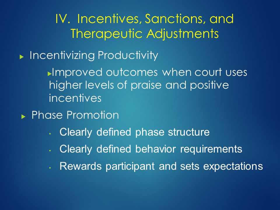  Incentivizing Productivity  Improved outcomes when court uses higher levels of praise and positive incentives  Phase Promotion Clearly defined phase structure Clearly defined behavior requirements Rewards participant and sets expectations IV.