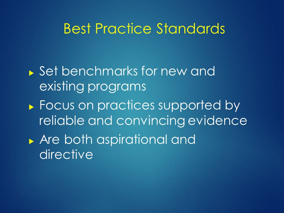 Best Practice Standards  Set benchmarks for new and existing programs  Focus on practices supported by reliable and convincing evidence  Are both aspirational and directive