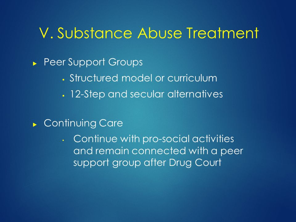  Peer Support Groups  Structured model or curriculum  12-Step and secular alternatives  Continuing Care Continue with pro-social activities and remain connected with a peer support group after Drug Court V.
