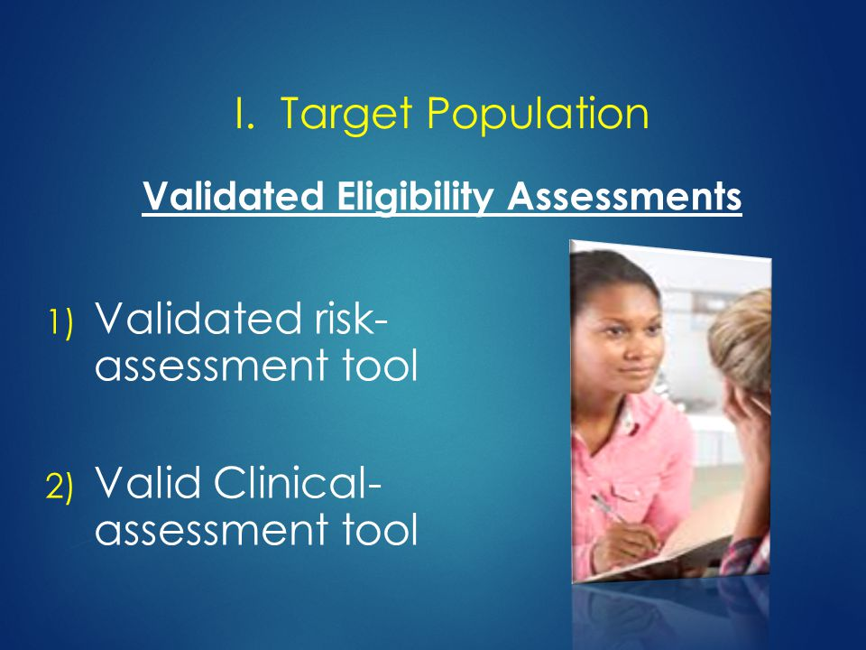 1) Validated risk- assessment tool 2) Valid Clinical- assessment tool Validated Eligibility Assessments