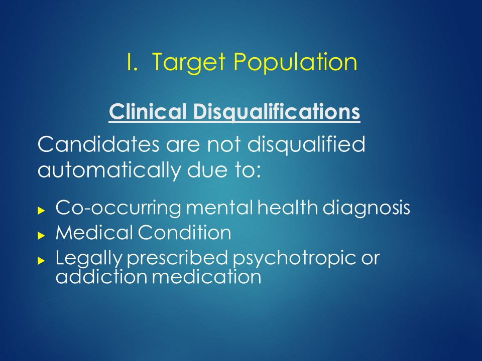 Clinical Disqualifications  Co-occurring mental health diagnosis  Medical Condition  Legally prescribed psychotropic or addiction medication Candidates are not disqualified automatically due to: I.
