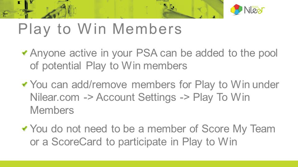 Play to Win Members Anyone active in your PSA can be added to the pool of potential Play to Win members You can add/remove members for Play to Win und