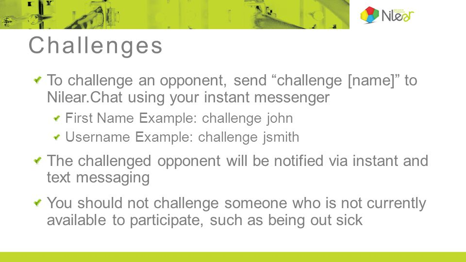 "Challenges To challenge an opponent, send ""challenge [name]"" to Nilear.Chat using your instant messenger First Name Example: challenge john Username E"
