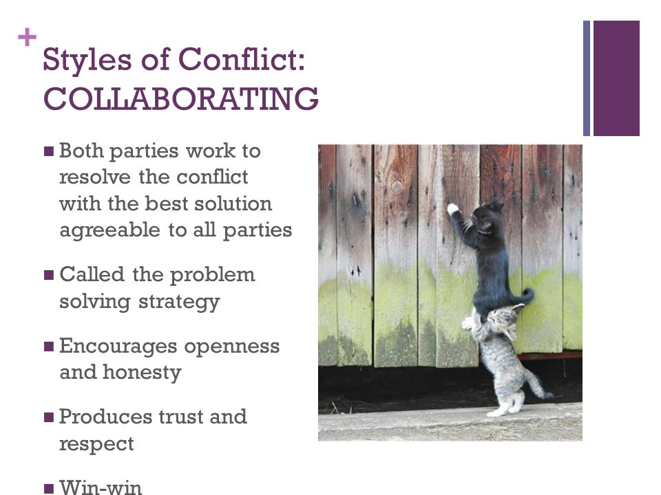 + Styles of Conflict: COLLABORATING Both parties work to resolve the conflict with the best solution agreeable to all parties Called the problem solving strategy Encourages openness and honesty Produces trust and respect Win-win