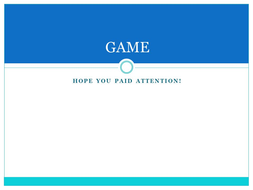 HOPE YOU PAID ATTENTION! GAME