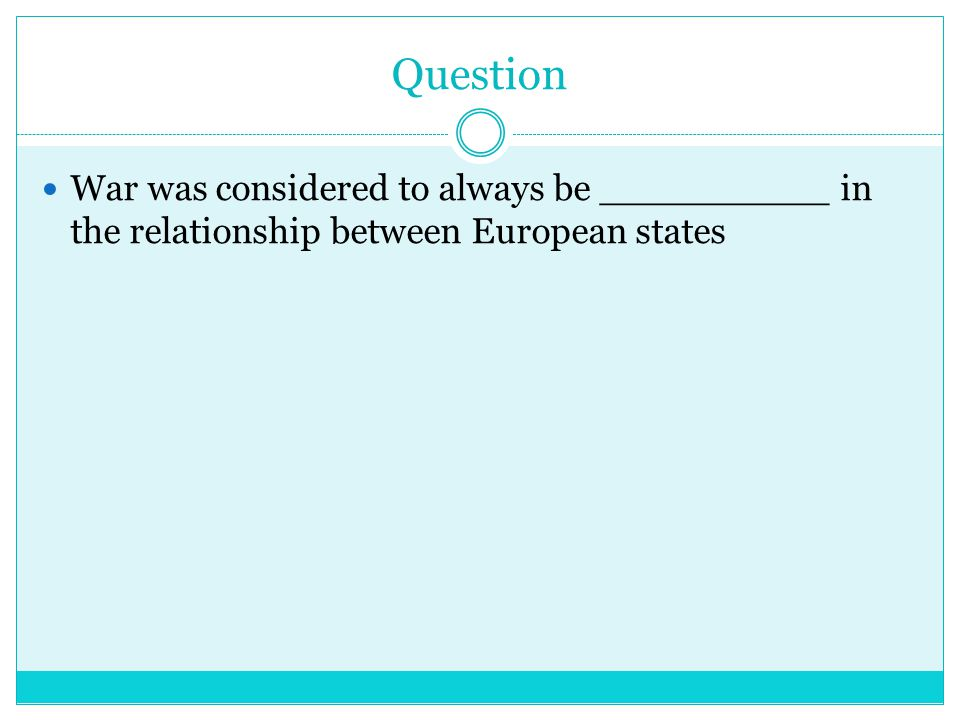 Question War was considered to always be __________ in the relationship between European states
