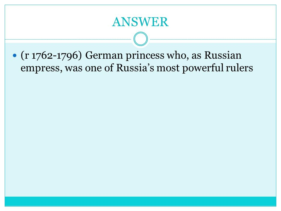 ANSWER (r 1762-1796) German princess who, as Russian empress, was one of Russia's most powerful rulers