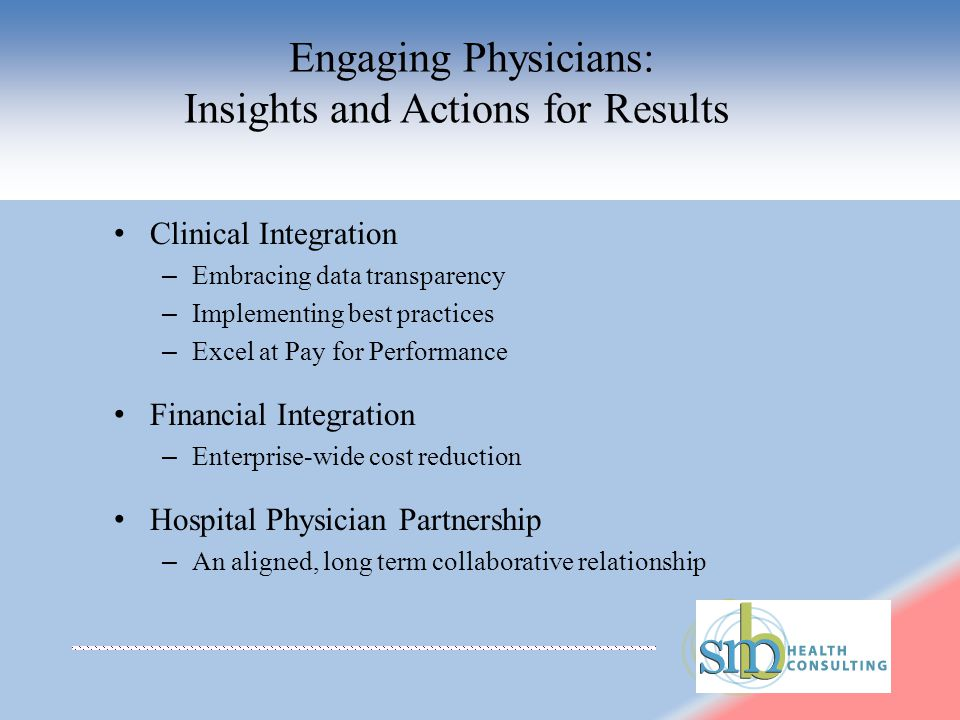 Engaging Physicians: Insights and Actions for Results Clinical Integration – Embracing data transparency – Implementing best practices – Excel at Pay for Performance Financial Integration – Enterprise-wide cost reduction Hospital Physician Partnership – An aligned, long term collaborative relationship
