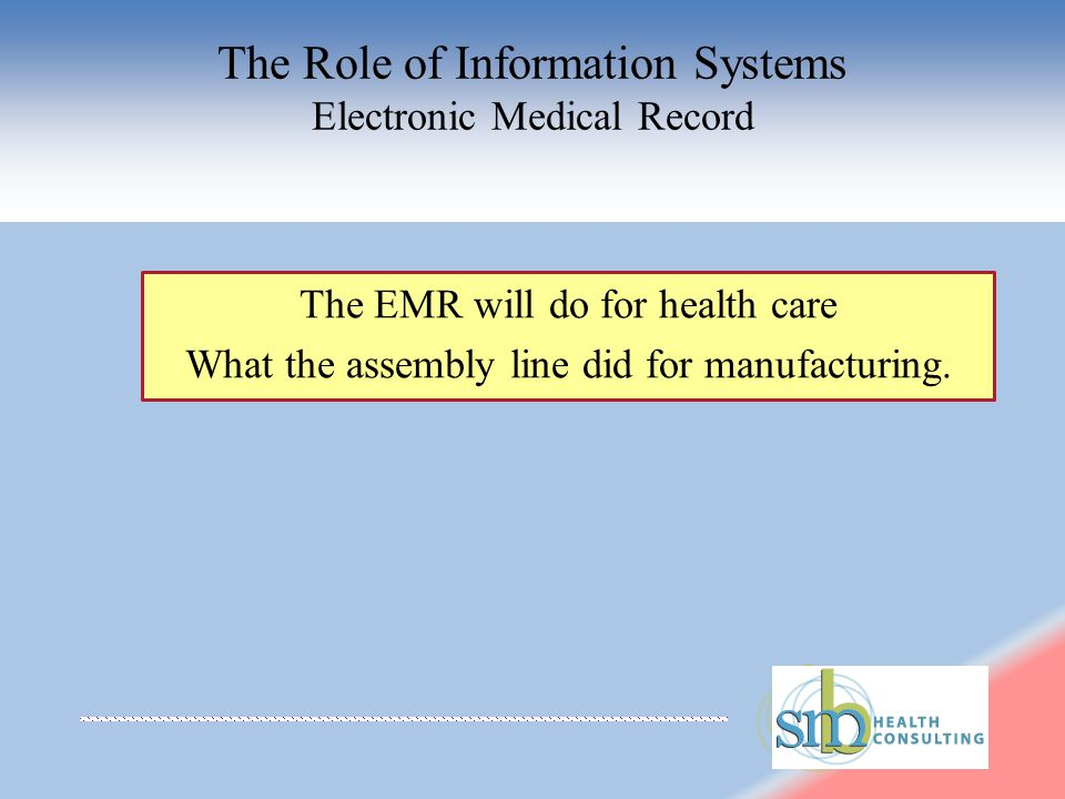 The Role of Information Systems Electronic Medical Record The EMR will do for health care What the assembly line did for manufacturing.