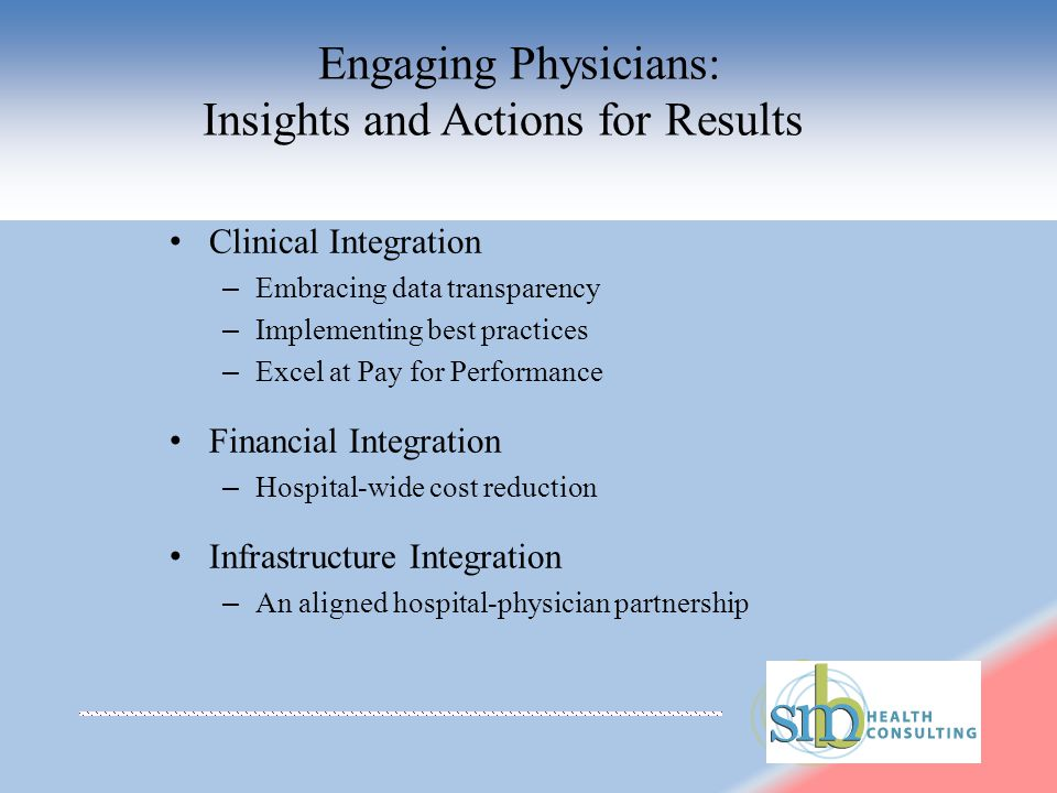 – Embracing data transparency – Implementing best practices – Excel at Pay for Performance Financial Integration – Hospital-wide cost reduction Infrastructure Integration – An aligned hospital-physician partnership Engaging Physicians: Insights and Actions for Results