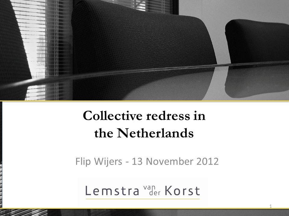 Collective redress in the Netherlands Flip Wijers - 13 November 2012 1