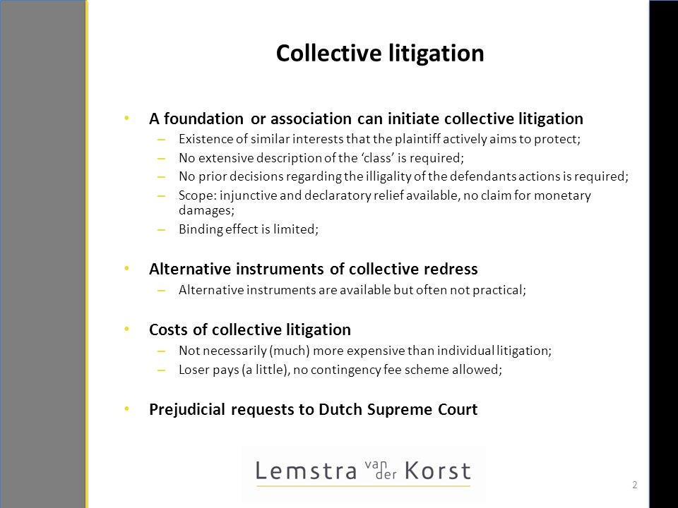 Collective Settlements - I  Dutch Act on the Collective Settlement of Mass Claims  Amsterdam Court of Appeal can declare a settlement binding on a class, with a subsequent opt-out possibility for injured parties;  Four stages: settlement agreement, petition, opt out period, distribution of funds;  The Court will test:  Whether the group of injured parties is sufficiently sustantive and identifiable;  The representativity of the foundation or association;  Whether notification requirements have been met;  The reasonableness of the settlement; 3