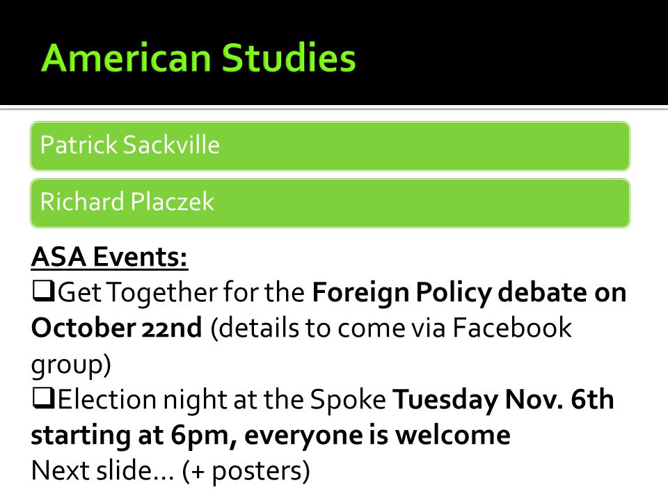 Patrick SackvilleRichard Placzek ASA Events:  Get Together for the Foreign Policy debate on October 22nd (details to come via Facebook group)  Election night at the Spoke Tuesday Nov.