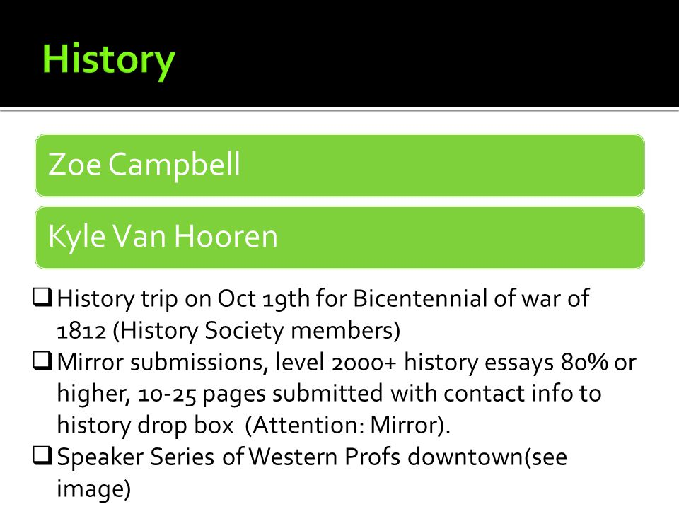 Zoe CampbellKyle Van Hooren  History trip on Oct 19th for Bicentennial of war of 1812 (History Society members)  Mirror submissions, level 2000+ history essays 80% or higher, 10-25 pages submitted with contact info to history drop box (Attention: Mirror).