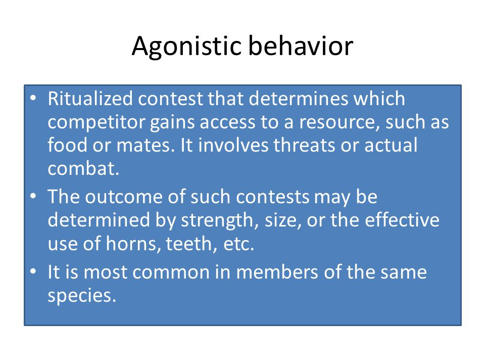 Agonistic behavior Ritualized contest that determines which competitor gains access to a resource, such as food or mates. It involves threats or actua