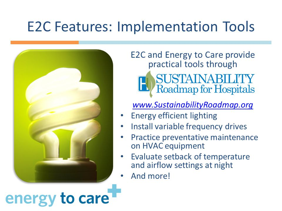 E2C Features: Implementation Tools E2C and Energy to Care provide practical tools through www.SustainabilityRoadmap.org Energy efficient lighting Install variable frequency drives Practice preventative maintenance on HVAC equipment Evaluate setback of temperature and airflow settings at night And more!
