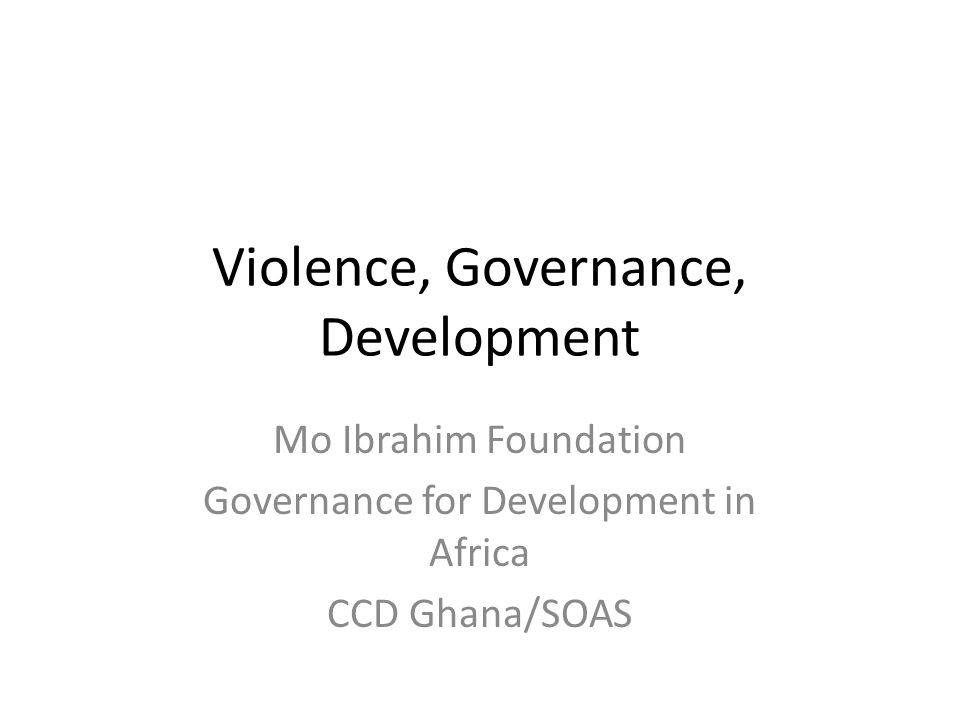 Violence, Governance, Development Mo Ibrahim Foundation Governance for Development in Africa CCD Ghana/SOAS