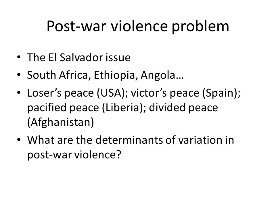 Post-war violence problem The El Salvador issue South Africa, Ethiopia, Angola… Loser's peace (USA); victor's peace (Spain); pacified peace (Liberia); divided peace (Afghanistan) What are the determinants of variation in post-war violence