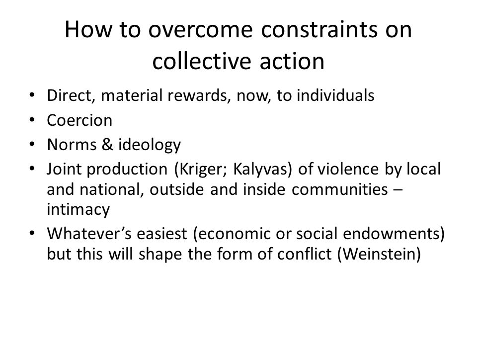 How to overcome constraints on collective action Direct, material rewards, now, to individuals Coercion Norms & ideology Joint production (Kriger; Kalyvas) of violence by local and national, outside and inside communities – intimacy Whatever's easiest (economic or social endowments) but this will shape the form of conflict (Weinstein)