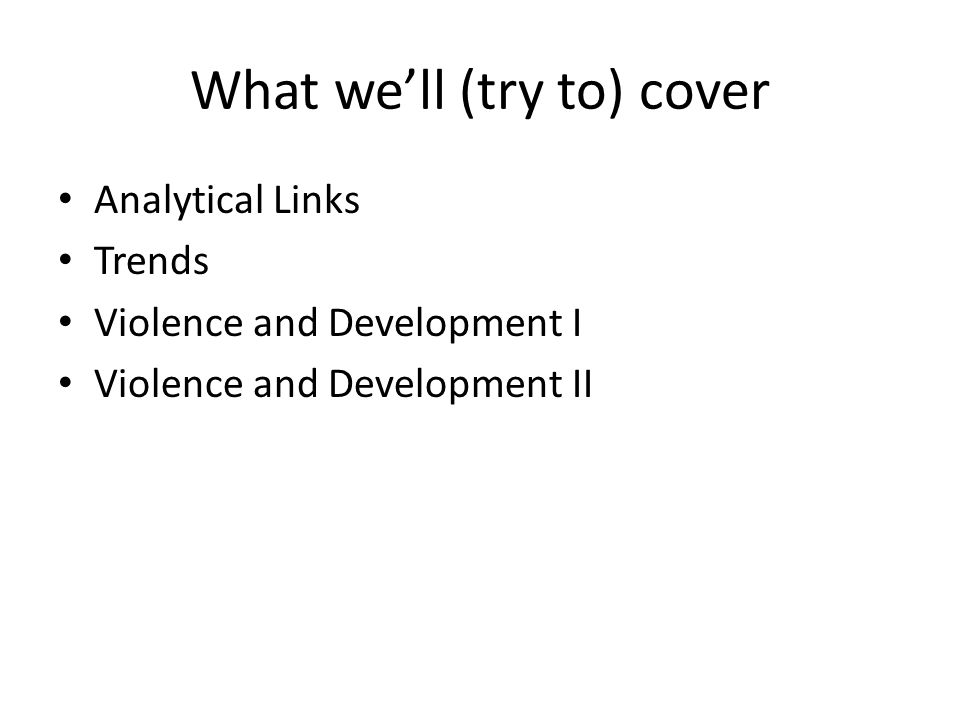 What we'll (try to) cover Analytical Links Trends Violence and Development I Violence and Development II