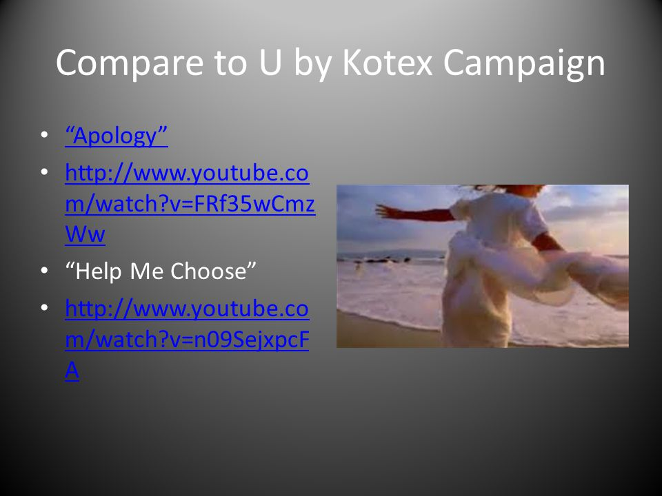 Compare to U by Kotex Campaign Apology http://www.youtube.co m/watch?v=FRf35wCmz Ww http://www.youtube.co m/watch?v=FRf35wCmz Ww Help Me Choose http://www.youtube.co m/watch?v=n09SejxpcF A http://www.youtube.co m/watch?v=n09SejxpcF A