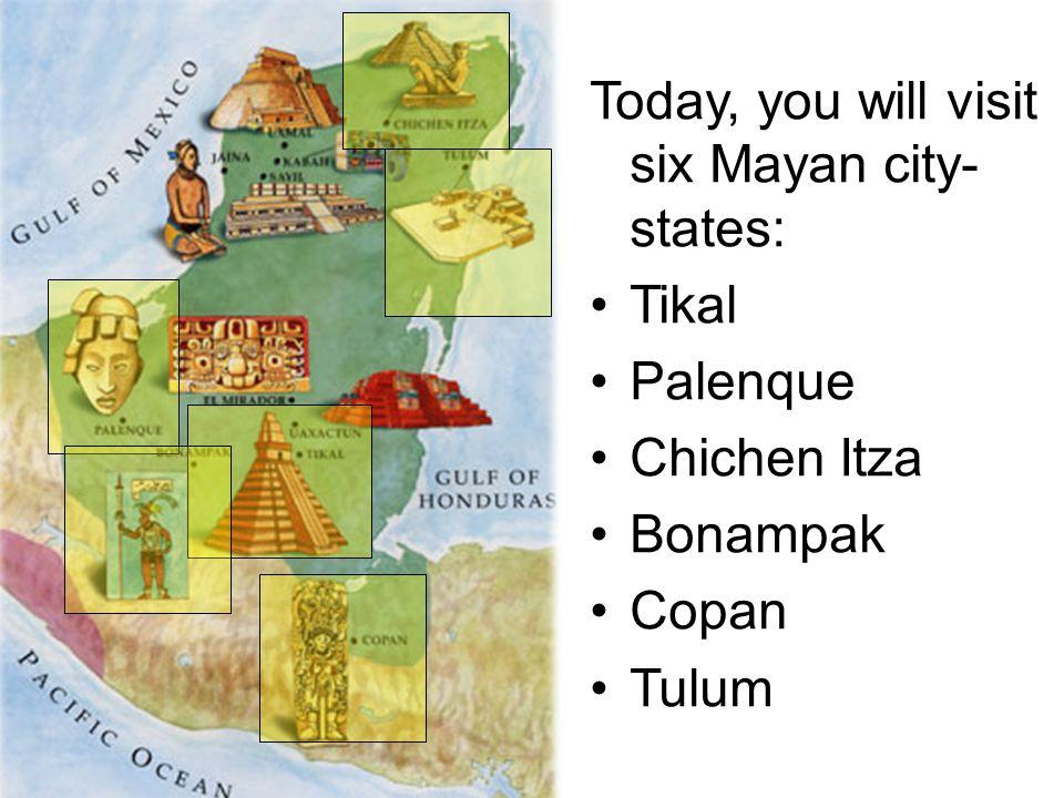 Today, you will visit six Mayan city- states: Tikal Palenque Chichen Itza Bonampak Copan Tulum