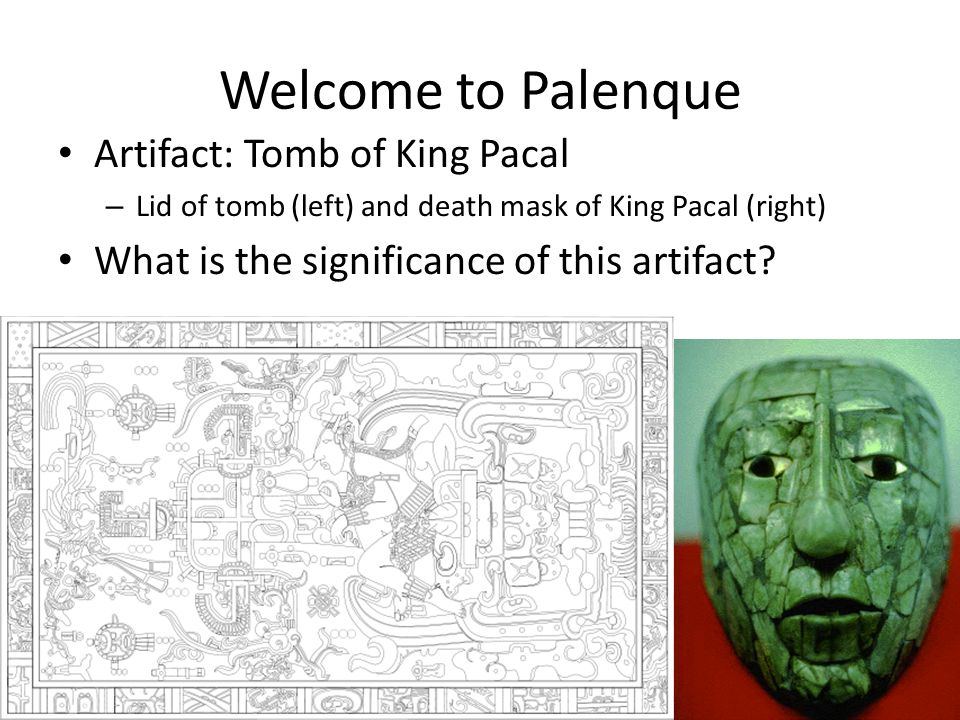 Welcome to Palenque Artifact: Tomb of King Pacal – Lid of tomb (left) and death mask of King Pacal (right) What is the significance of this artifact?