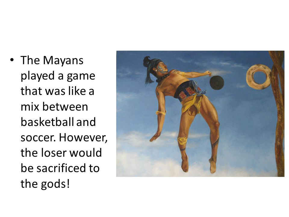The Mayans played a game that was like a mix between basketball and soccer.