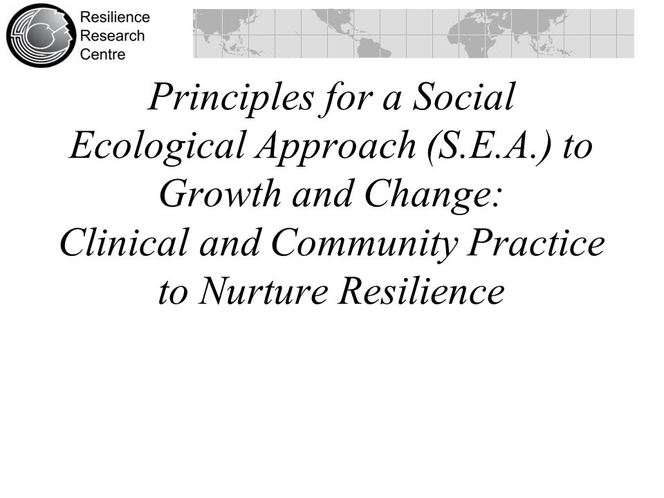 Principles for a Social Ecological Approach (S.E.A.) to Growth and Change: Clinical and Community Practice to Nurture Resilience