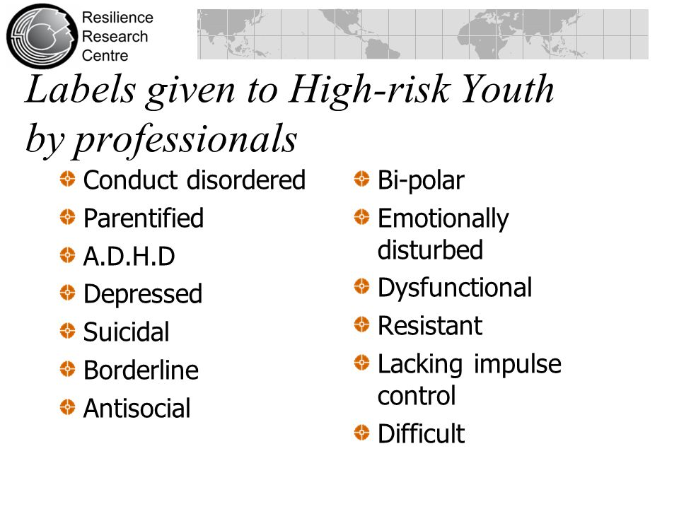 Labels given to High-risk Youth by professionals Conduct disordered Parentified A.D.H.D Depressed Suicidal Borderline Antisocial Bi-polar Emotionally disturbed Dysfunctional Resistant Lacking impulse control Difficult