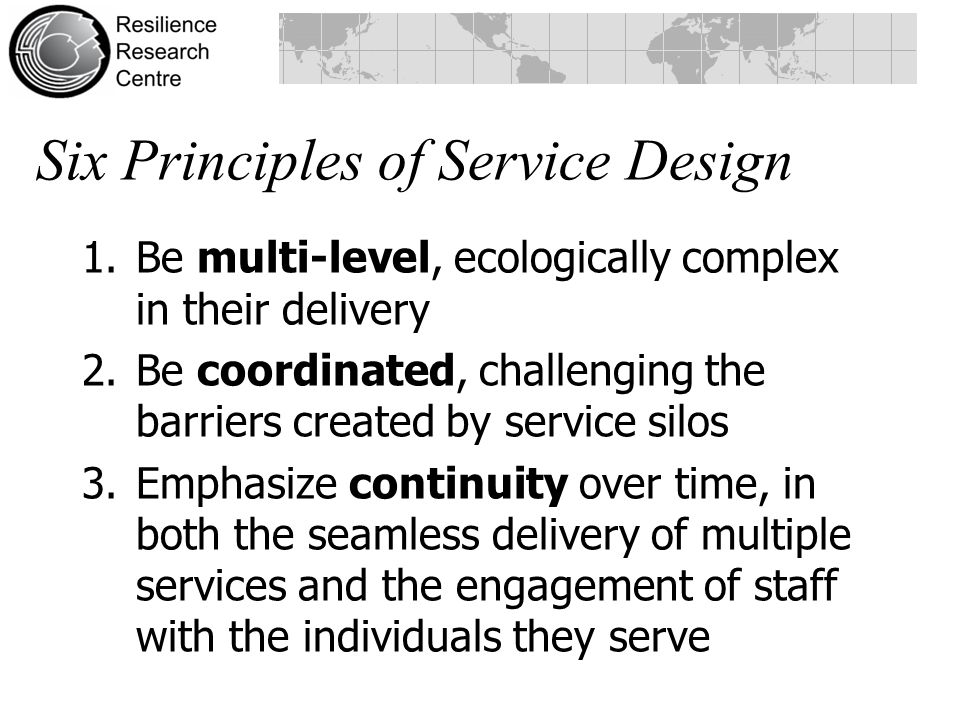 1.Be multi-level, ecologically complex in their delivery 2.Be coordinated, challenging the barriers created by service silos 3.Emphasize continuity over time, in both the seamless delivery of multiple services and the engagement of staff with the individuals they serve Six Principles of Service Design