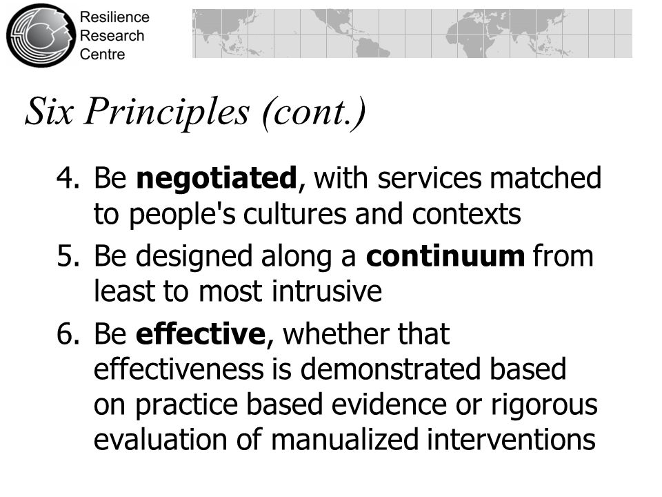 4.Be negotiated, with services matched to people s cultures and contexts 5.Be designed along a continuum from least to most intrusive 6.Be effective, whether that effectiveness is demonstrated based on practice based evidence or rigorous evaluation of manualized interventions Six Principles (cont.)