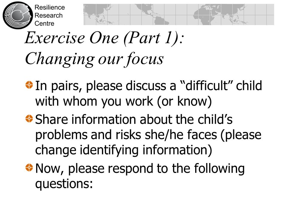 Exercise One (Part 1): Changing our focus In pairs, please discuss a difficult child with whom you work (or know) Share information about the child's problems and risks she/he faces (please change identifying information) Now, please respond to the following questions: