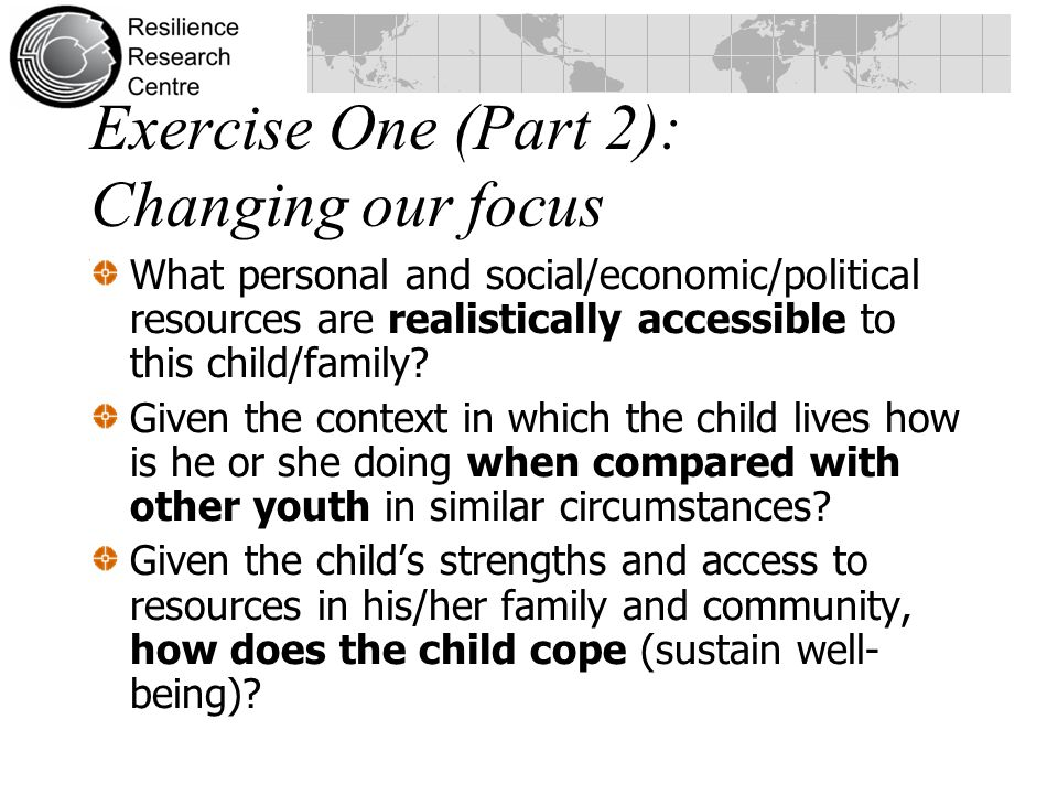 Exercise One (Part 2): Changing our focus What personal and social/economic/political resources are realistically accessible to this child/family.