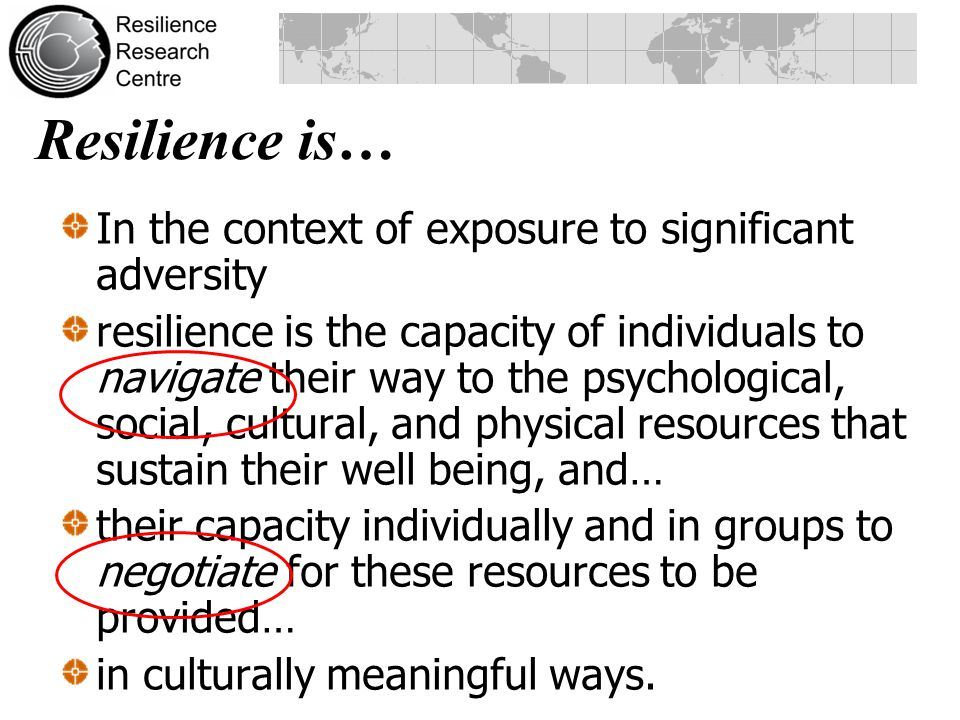 In the context of exposure to significant adversity resilience is the capacity of individuals to navigate their way to the psychological, social, cultural, and physical resources that sustain their well being, and… their capacity individually and in groups to negotiate for these resources to be provided… in culturally meaningful ways.