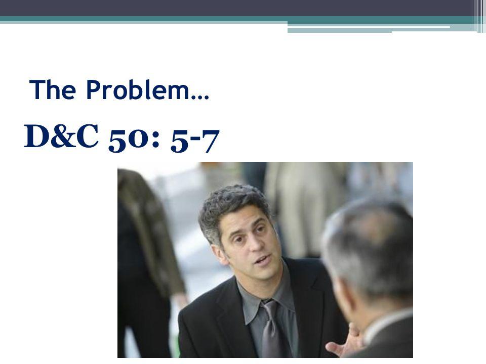 The Problem… D&C 50: 5-7