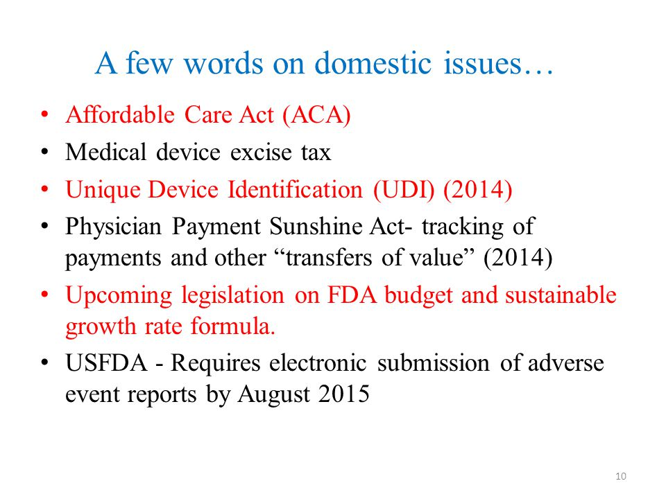 A few words on domestic issues… Affordable Care Act (ACA) Medical device excise tax Unique Device Identification (UDI) (2014) Physician Payment Sunshi