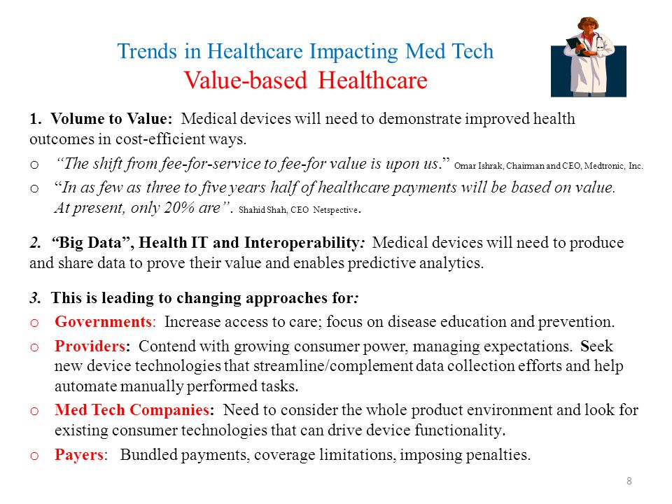 Trends in Healthcare Impacting Med Tech Value-based Healthcare 1. Volume to Value: Medical devices will need to demonstrate improved health outcomes i
