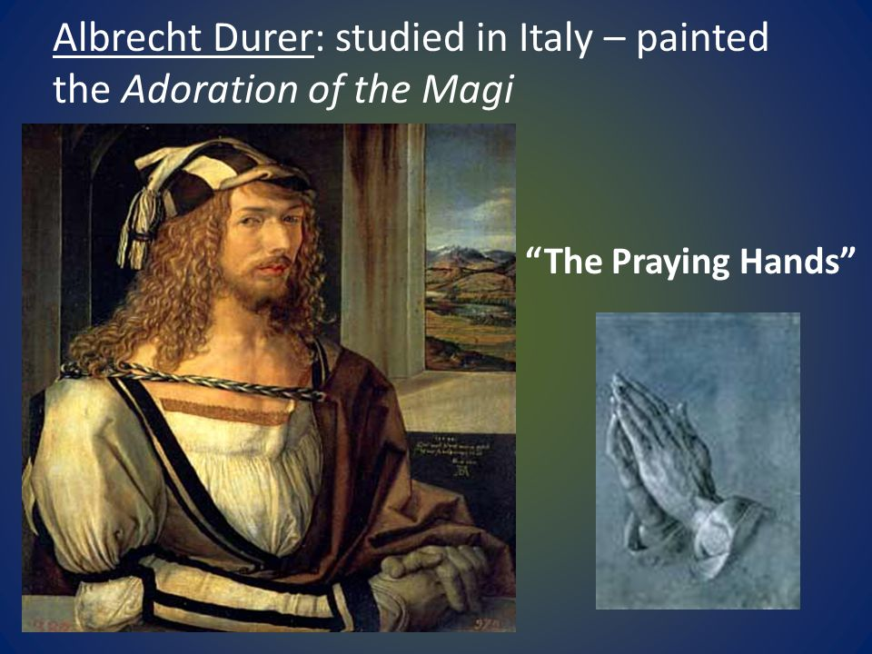 """Albrecht Durer: studied in Italy – painted the Adoration of the Magi """"The Praying Hands"""""""