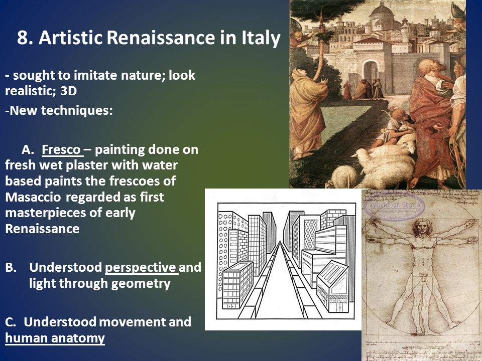 8. Artistic Renaissance in Italy - sought to imitate nature; look realistic; 3D -New techniques: A. Fresco – painting done on fresh wet plaster with w