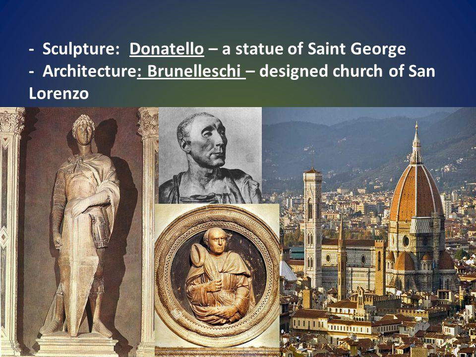 - Sculpture: Donatello – a statue of Saint George - Architecture: Brunelleschi – designed church of San Lorenzo