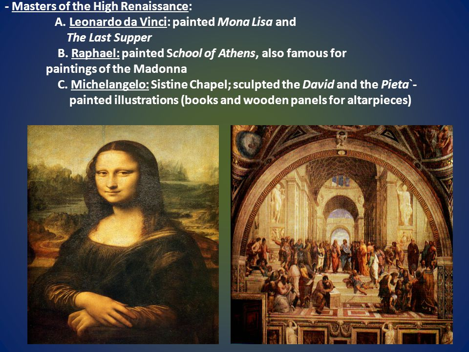 - Masters of the High Renaissance: A. Leonardo da Vinci: painted Mona Lisa and The Last Supper B. Raphael: painted School of Athens, also famous for p