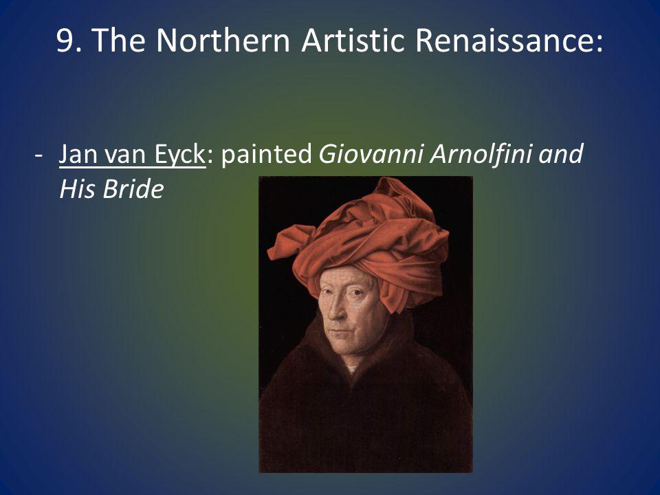 9. The Northern Artistic Renaissance: -Jan van Eyck: painted Giovanni Arnolfini and His Bride