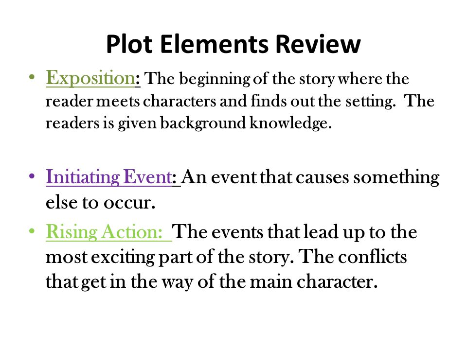 Plot Elements Review Exposition: The beginning of the story where the reader meets characters and finds out the setting.